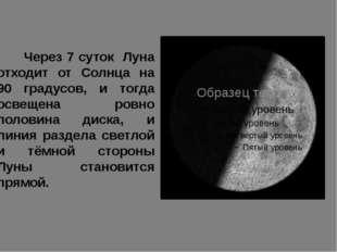 Через 7 суток Луна отходит от Солнца на 90 градусов, и тогда освещена ровно