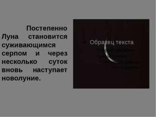 Постепенно Луна становится суживающимся серпом и через несколько суток вновь