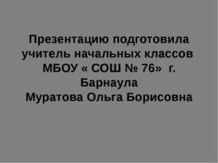 Презентацию подготовила учитель начальных классов МБОУ « СОШ № 76» г. Барнаул