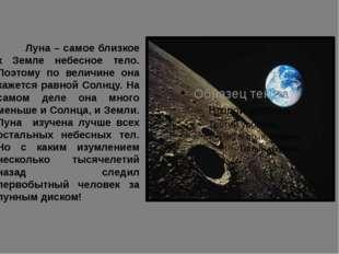Луна – самое близкое к Земле небесное тело. Поэтому по величине она кажется