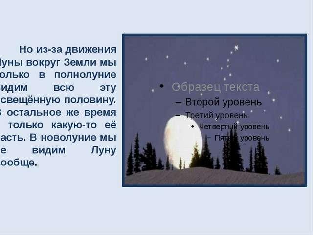 Но из-за движения Луны вокруг Земли мы только в полнолуние видим всю эту осв...
