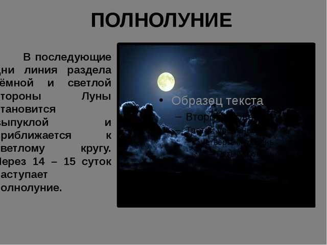 ПОЛНОЛУНИЕ В последующие дни линия раздела тёмной и светлой стороны Луны стан...
