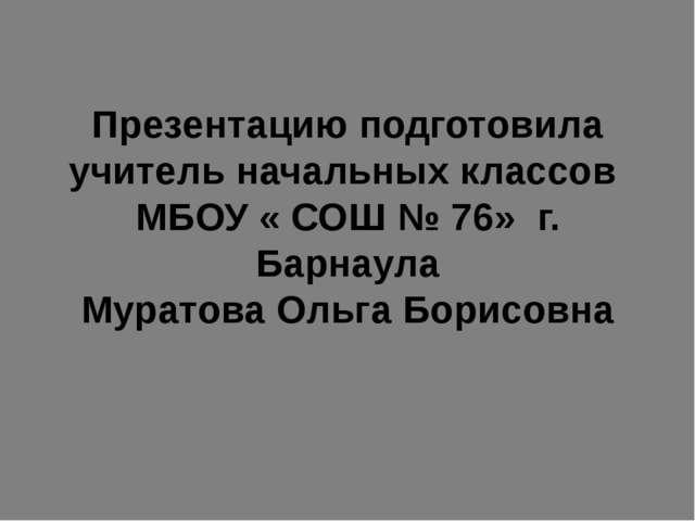 Презентацию подготовила учитель начальных классов МБОУ « СОШ № 76» г. Барнаул...