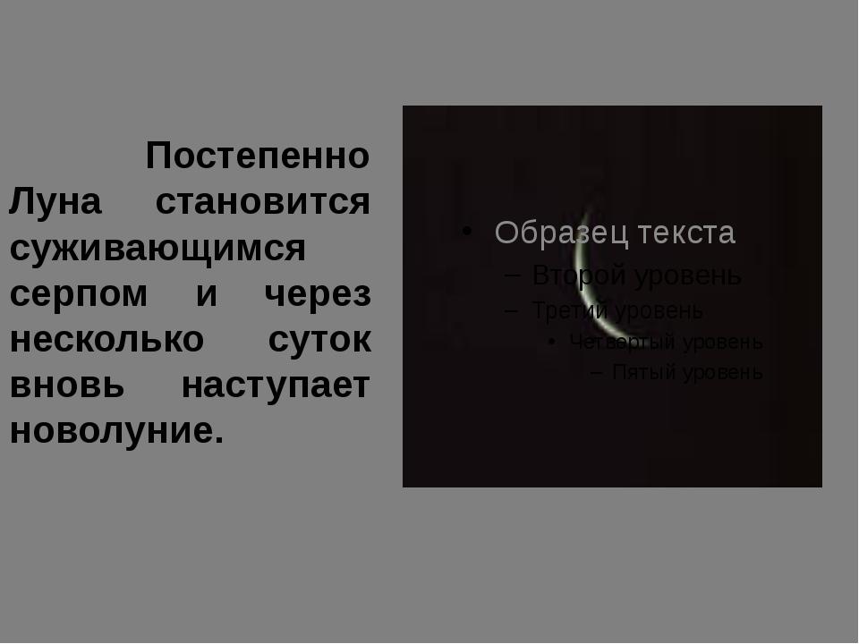 Постепенно Луна становится суживающимся серпом и через несколько суток вновь...