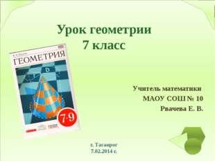 Урок геометрии 7 класс Учитель математики МАОУ СОШ № 10 Рвачева Е. В. г. Таг