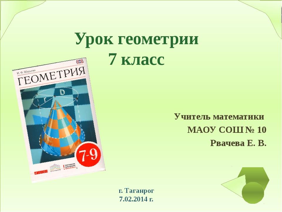 Урок геометрии 7 класс Учитель математики МАОУ СОШ № 10 Рвачева Е. В. г. Таг...