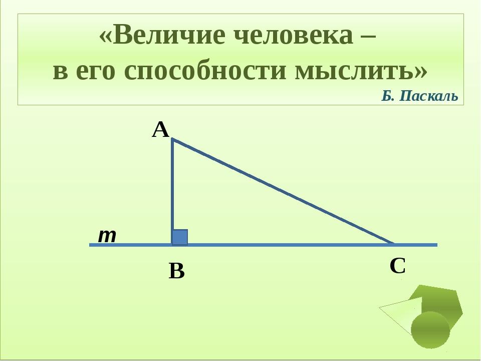 m C В А «Величие человека – в его способности мыслить» Б. Паскаль