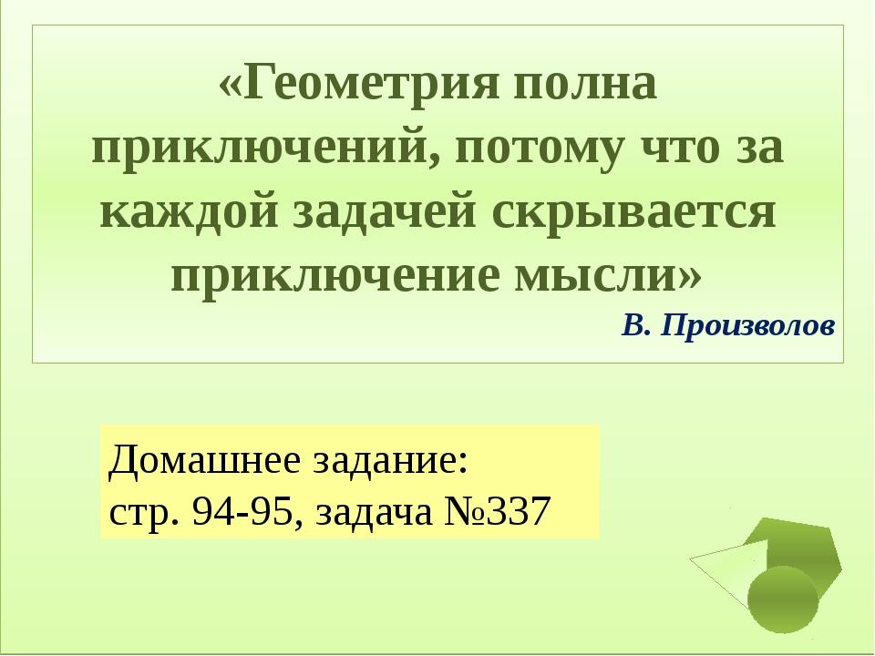 Домашнее задание: стр. 94-95, задача №337 «Геометрия полна приключений, потом...