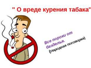 '' О вреде курения табака'' Все пороки от безделья. (Народная поговорка)