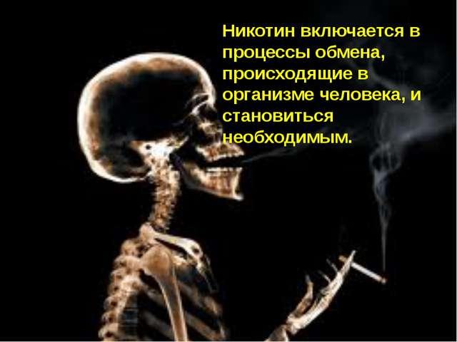 Никотин включается в процессы обмена, происходящие в организме человека, и ст...