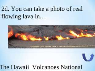 2d. You can take a photo of real flowing lava in… The Hawaii Volcanoes Nation