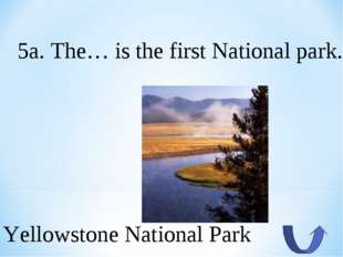 5a. The… is the first National park. Yellowstone National Park