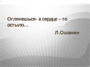 Оглянешься- а сердце – то остыло… Л.Ошанин «