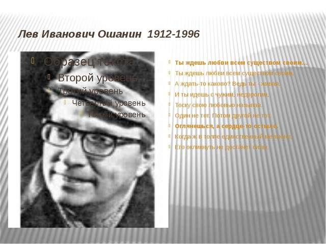Лев Иванович Ошанин 1912-1996 Ты ждешь любви всем существом своим… Ты ждешь...