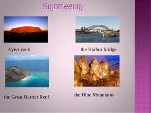 Ayers rock the Great Barrier Reef the Harbor bridge the Blue Mountains
