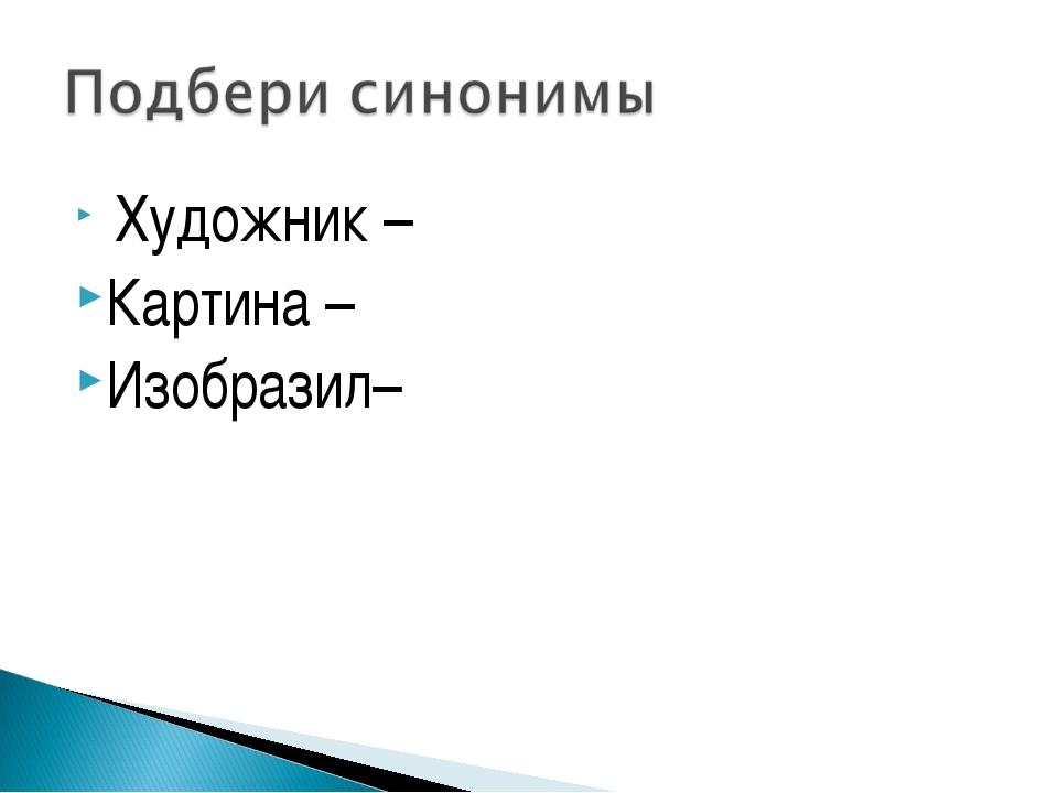 Художник – Картина – Изобразил–