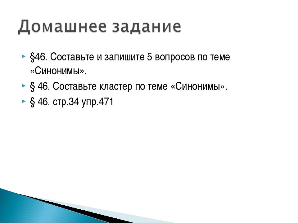 §46. Составьте и запишите 5 вопросов по теме «Синонимы». § 46. Составьте клас...