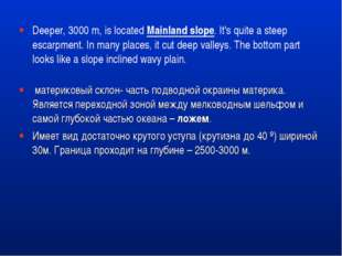 Deeper, 3000 m, is locatedMainland slope. It's quite a steep escarpment. In