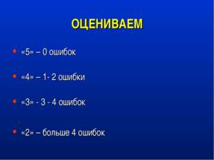 ОЦЕНИВАЕМ «5» – 0 ошибок «4» – 1- 2 ошибки «3» - 3 - 4 ошибок «2» – больше 4