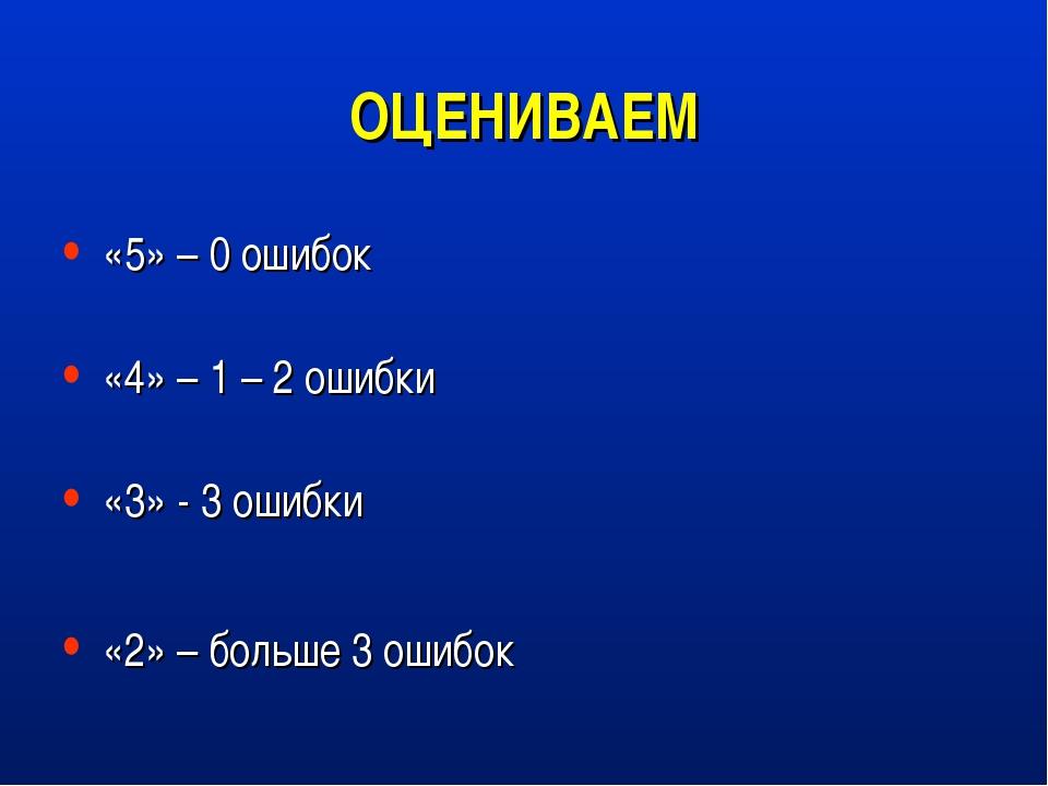 ОЦЕНИВАЕМ «5» – 0 ошибок «4» – 1 – 2 ошибки «3» - 3 ошибки «2» – больше 3 оши...