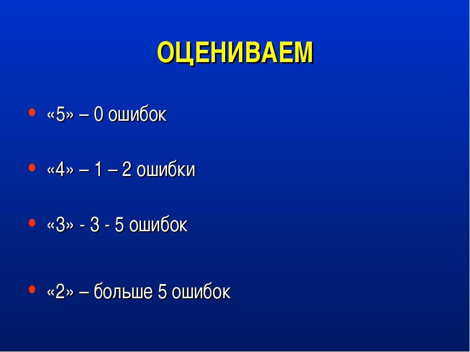 ОЦЕНИВАЕМ «5» – 0 ошибок «4» – 1 – 2 ошибки «3» - 3 - 5 ошибок «2» – больше 5...