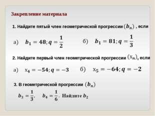 Закрепление материала 1. Найдите пятый член геометрической прогрессии , если