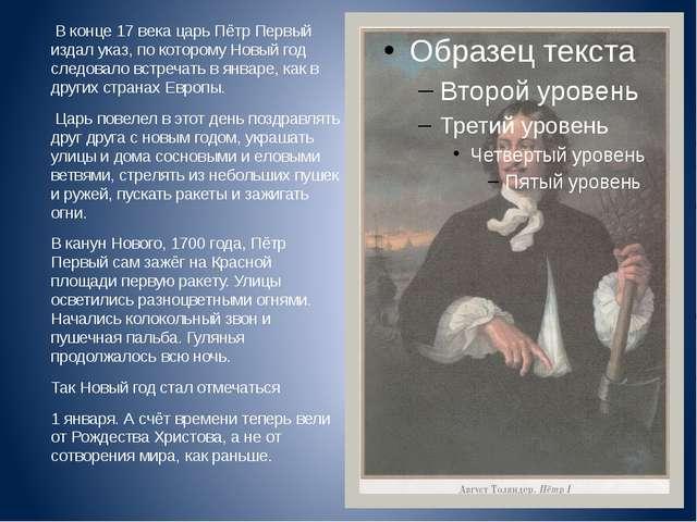 В конце 17 века царь Пётр Первый издал указ, по которому Новый год следовало...