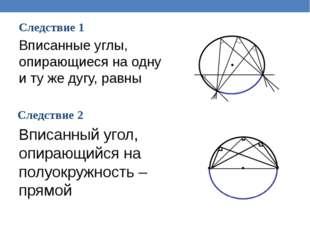 Следствие 1 Следствие 2 Вписанные углы, опирающиеся на одну и ту же дугу, рав
