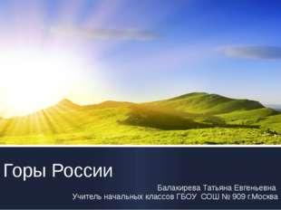 Горы России Балакирева Татьяна Евгеньевна Учитель начальных классов ГБОУ СОШ