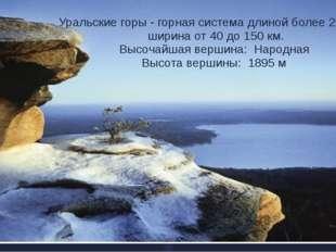 Уральские горы - горная система длиной более 2000 км, ширина от 40 до 150 км