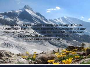 Кавказские горы - горная система между Чёрным, Азовским и Каспийским морями.