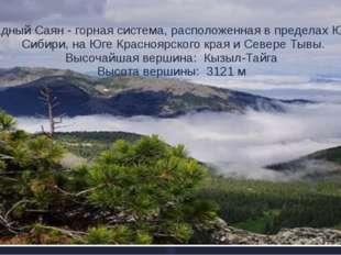 Западный Саян - горная система, расположенная в пределах Южной Сибири, на Юге