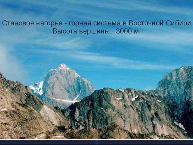 Становое нагорье - горная система в Восточной Сибири Высота вершины: 3000 м