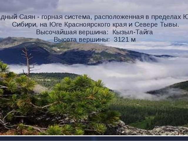 Западный Саян - горная система, расположенная в пределах Южной Сибири, на Юге...