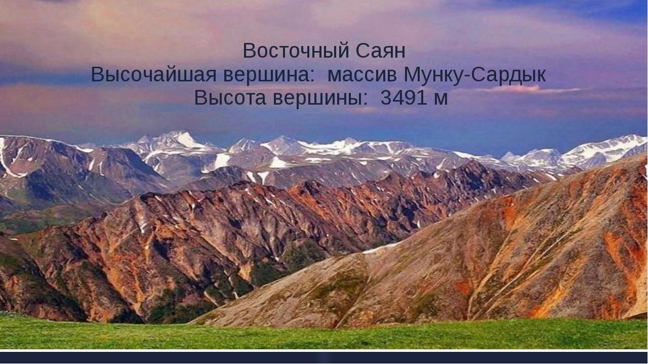 Восточный Саян Высочайшая вершина: массив Мунку-Сардык Высота вершины: 3491 м