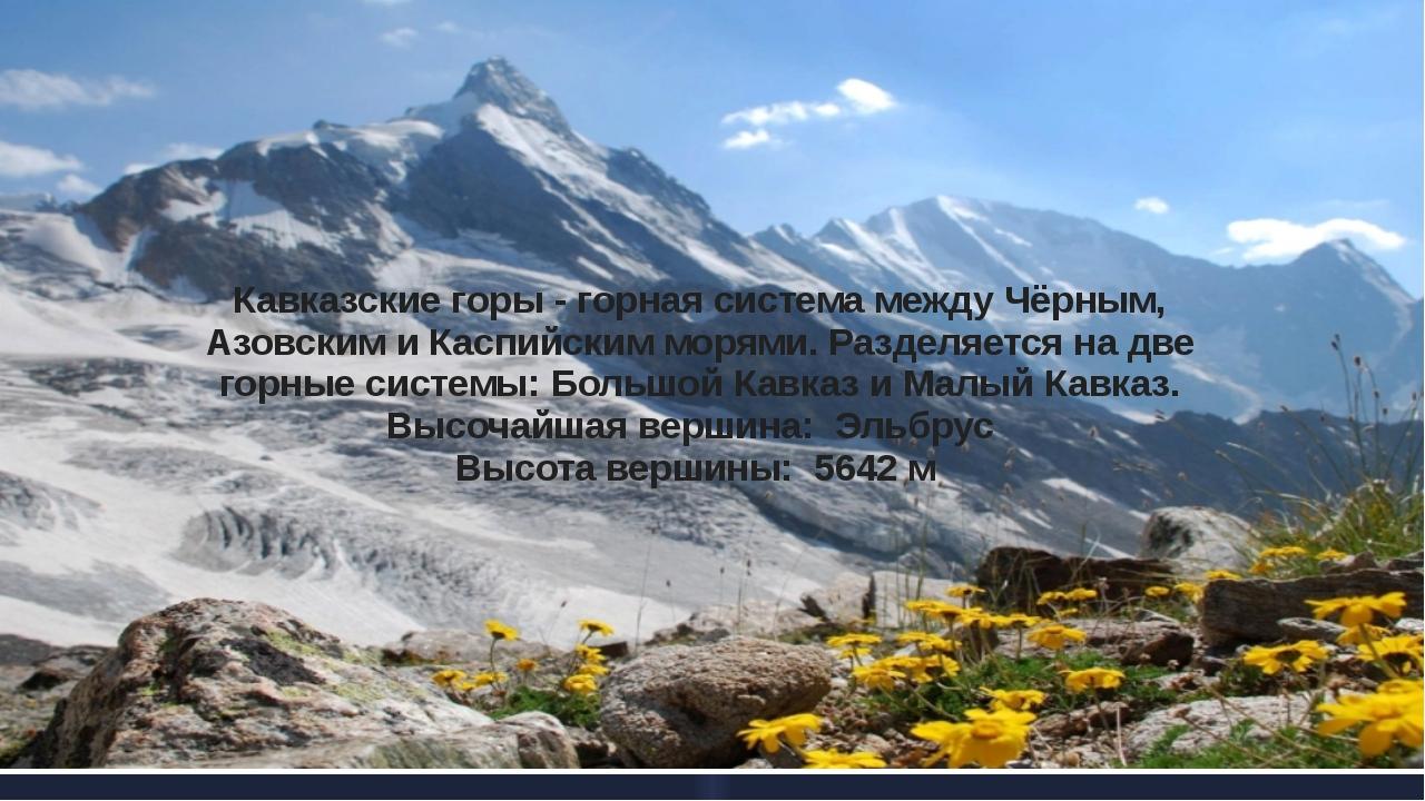 Кавказские горы - горная система между Чёрным, Азовским и Каспийским морями....