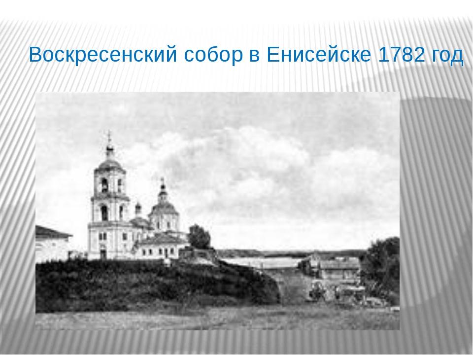 Воскресенский собор в Енисейске 1782 год