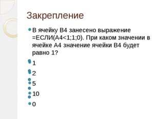 Закрепление В ячейку В4 занесено выражение =ЕСЛИ(А4