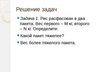 Решение задач Задача 1. Рис расфасован в два пакета. Вес первого – М кг, втор