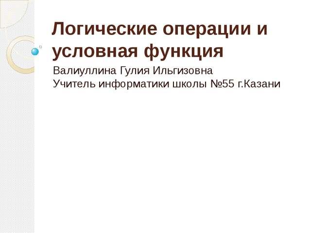Логические операции и условная функция Валиуллина Гулия Ильгизовна Учитель ин...