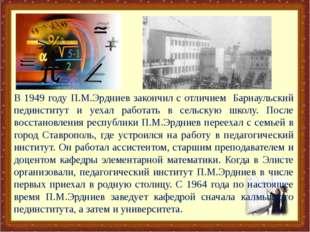В 1949 году П.М.Эрдниев закончил с отличием Барнаульский пединститут и уехал