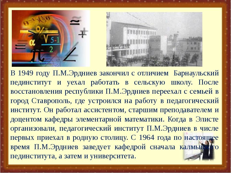 В 1949 году П.М.Эрдниев закончил с отличием Барнаульский пединститут и уехал...