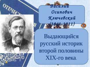 Василий Осипович Ключевский (1841-1911) Выдающийся русский историк второй пол