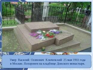 Умер Василий Осипович Ключевский 25 мая 1911 года в Москве. Похоронен на кла