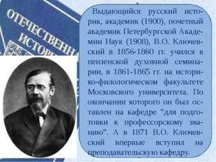 Выдающийся русский исто- рик, академик (1900), почетный академик Петербургско