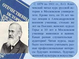 С 1879 по 1911 гг., В.О. Клю-чевский читал курс русской ис-тории в Московско