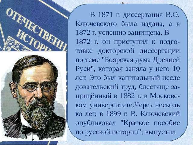 В 1871 г. диссертация В.О. Ключевского была издана, а в 1872 г. успешно защи...
