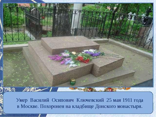 Умер Василий Осипович Ключевский 25 мая 1911 года в Москве. Похоронен на кла...