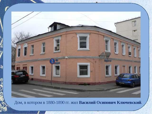 Дом, в котором в 1880-1890 гг. жилВасилий ОсиповичКлючевский.