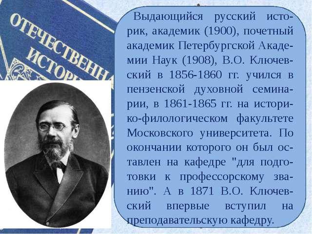 Выдающийся русский исто- рик, академик (1900), почетный академик Петербургско...
